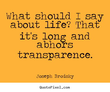What should i say about life? that it's long.. Joseph Brodsky good life quote