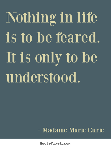 Life quotes - Nothing in life is to be feared. it is only..
