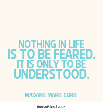Make personalized picture quotes about life - Nothing in life is to be feared. it is only to be..