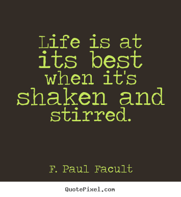 Life is at its best when it's shaken and stirred. F. Paul Facult good life quotes