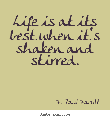 F. Paul Facult picture quotes - Life is at its best when it's shaken and stirred. - Life quotes