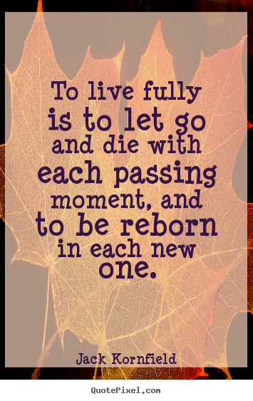 Life quotes - To live fully is to let go and die with each passing..