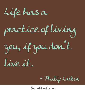 Create your own picture quotes about life - Life has a practice of living you, if you don't live it.