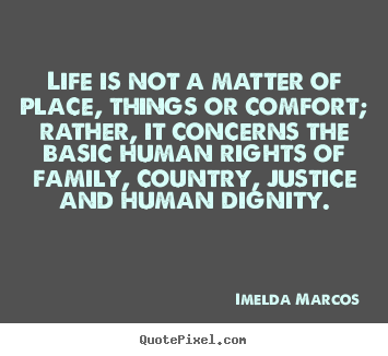Life is not a matter of place, things or.. Imelda Marcos great life quotes