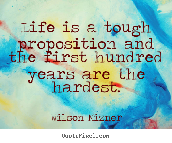 Quote about life - Life is a tough proposition and the first..