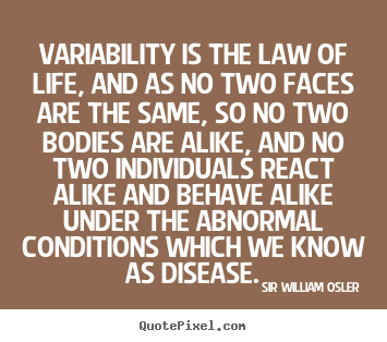 Sir William Osler picture quotes - Variability is the law of life, and as no two faces are.. - Life quotes