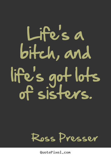 Ross Presser picture quotes - Life's a bitch, and life's got lots of sisters. - Life quotes