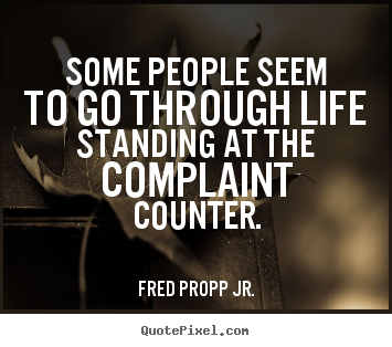 Quote about life - Some people seem to go through life standing at the complaint..