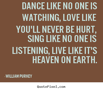 Dance Like No One Is Watching, Love Like Youu0027ll.. William Purkey