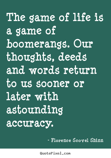 Quotes about life - The game of life is a game of boomerangs. our thoughts, deeds and words..