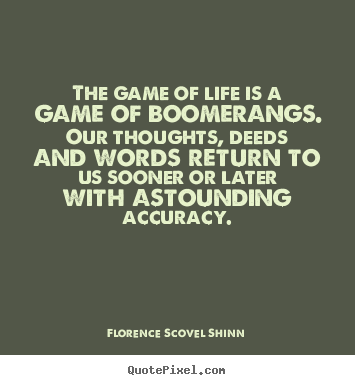 Life quotes - The game of life is a game of boomerangs. our thoughts,..