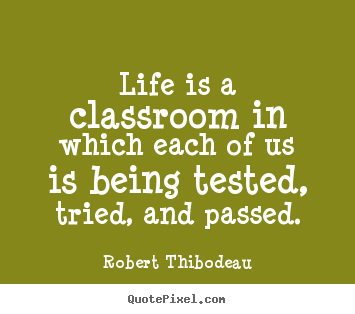 Life is a classroom in which each of us is being tested,.. Robert Thibodeau great life sayings