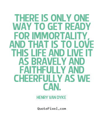 Henry Van Dyke picture quote - There is only one way to get ready for immortality, and that.. - Life quotes