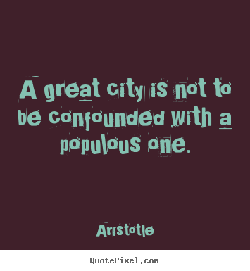 Make personalized poster quotes about life - A great city is not to be confounded with a populous one.