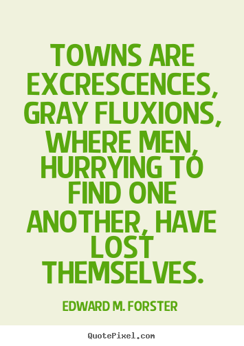 Towns are excrescences, gray fluxions, where men, hurrying to.. Edward M. Forster top life quote