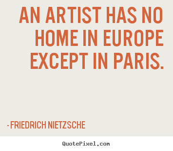 Friedrich Nietzsche picture quote - An artist has no home in europe except in paris. - Life quote