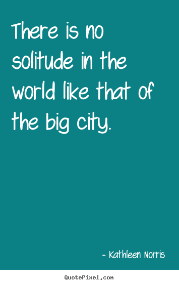 There is no solitude in the world like that of the big city. Kathleen Norris popular life quote