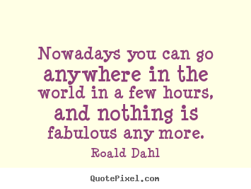 Life quotes - Nowadays you can go anywhere in the world in a few hours,..