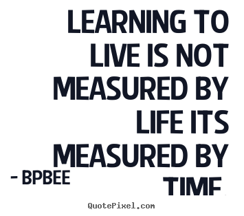 Quote about life - Learning to live is not measured by life its measured by time.