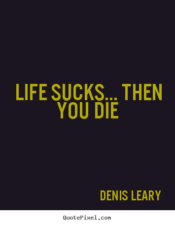 Life Sucks Quote Simple Denis Leary Picture Quotes  Life Sucksthen You Die  Life Quotes