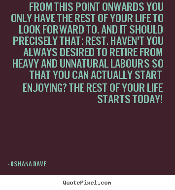Oshana Dave picture quotes - From this point onwards you only have the rest of your life.. - Life sayings
