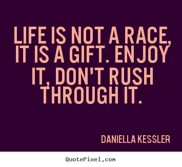 ... enjoy it, don't rush through.. Daniella Kessler greatest life quotes