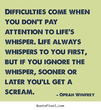 Oprah Winfrey picture quotes - Difficulties come when you don't pay attention to life's whisper. life.. - Life quotes