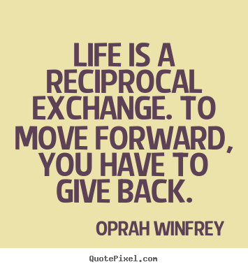 Oprah Winfrey picture quote - Life is a reciprocal exchange. to move forward, you have to give back. - Life quotes