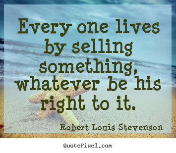 Quote about life - Every one lives by selling something, whatever be..