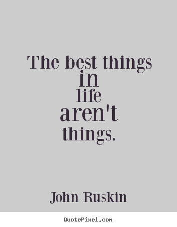 John Ruskin poster quote - The best things in life aren't things. - Life quotes