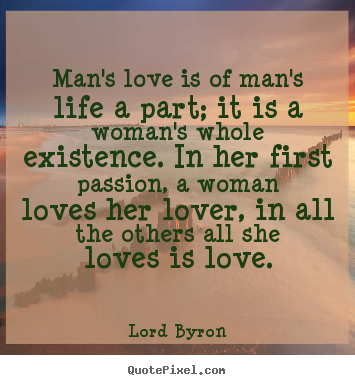 Lord Byron picture quote - Man's love is of man's life a part; it is.. - Life quote