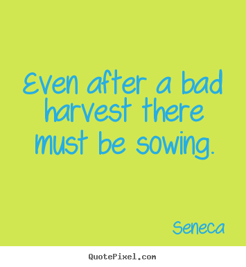 Seneca picture quote - Even after a bad harvest there must be sowing. - Life quotes