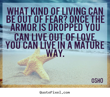 Make picture quotes about life - What kind of living can be out of fear? once..