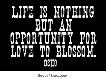 Life is nothing but an opportunity for love to blossom. Osho good life quotes