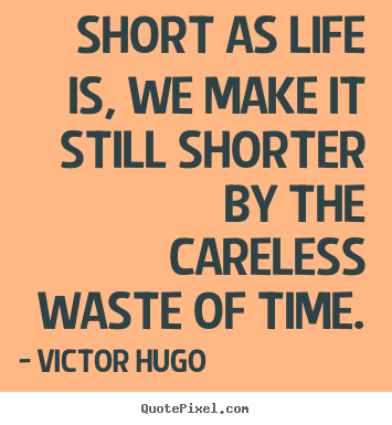 Victor Hugo picture quote - Short as life is, we make it still shorter by the careless.. - Life quote