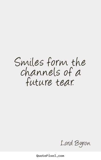 Quote about life - Smiles form the channels of a future tear.