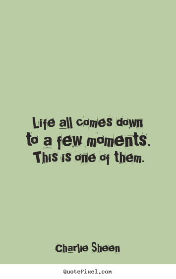 Quotes about life - Life all comes down to a few moments. this is one of them.