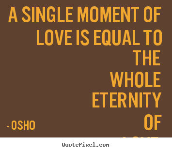 Life quotes - A single moment of love is equal to the whole eternity of..