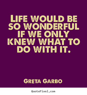 Life would be so wonderful if we only knew what to do with.. Greta Garbo best life quote