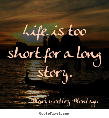 Life quotes - Life is too short for a long story.