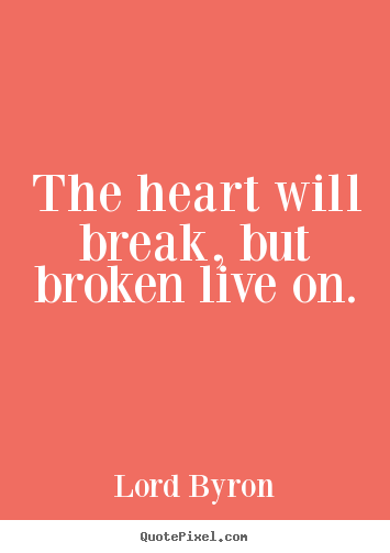Quotes about life - The heart will break, but broken live on.