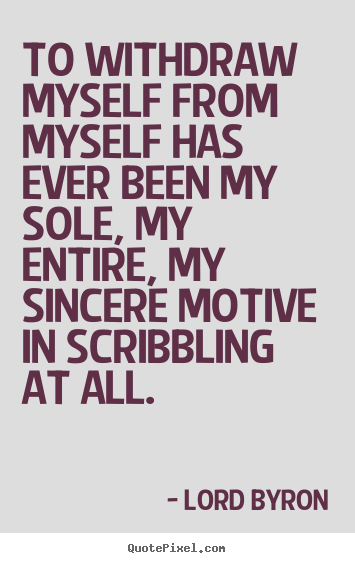 Life quotes - To withdraw myself from myself has ever been my sole, my entire,..