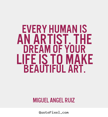 Miguel Angel Ruiz picture quotes - Every human is an artist. the dream of your life.. - Life quotes