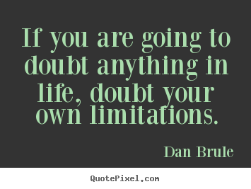 Life quote - If you are going to doubt anything in life, doubt..
