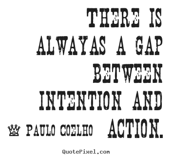 There is alwayas a gap between intention and.. Paulo Coelho famous life sayings