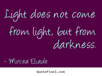 Light does not come from light, but from darkness. Mircea Eliade good life quotes