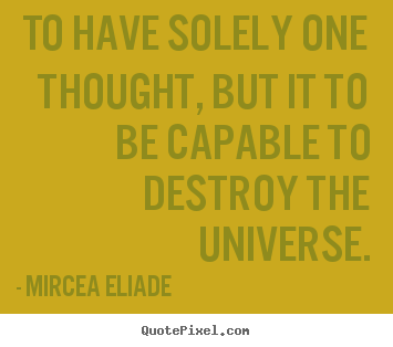 To have solely one thought, but it to be capable.. Mircea Eliade best life quotes