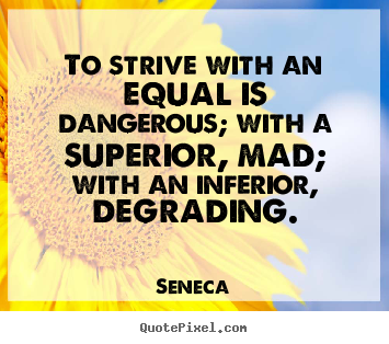 To strive with an equal is dangerous; with a superior, mad;.. Seneca top life quote