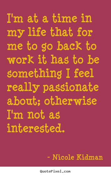 Quotes about life - I'm at a time in my life that for me to go back to work it has to..