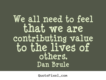 Dan Brule picture quotes - We all need to feel that we are contributing value to the lives.. - Life quotes